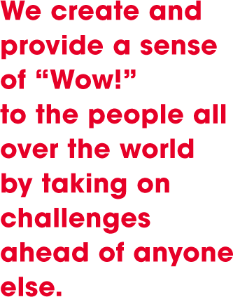 "We create and provide a sense of ""wow!"" to the people all over the world by taking on challenges ahead of anyone else."